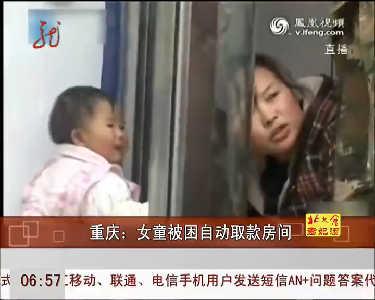 重庆/标题:重庆一女童被困自动取款房间... 上传:2013/03/07 14:09:58...